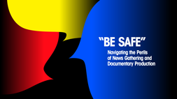 """BE SAFE"": NAVIGATING THE PERILS OF NEWS GATHERING AND DOCUMENTARY PRODUCTION"