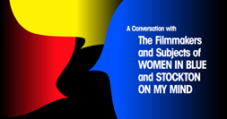 A CONVERSATION WITH THE FILMMAKERS AND SUBJECTS OF WOMEN IN BLUE AND STOCKTON ON MY MIND